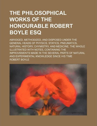 The Philosophical Works of the Honourable Robert Boyle Esq (Volume 3); Abridged, Methodized, and Disposed Under the General Heads of Physics, Statics,