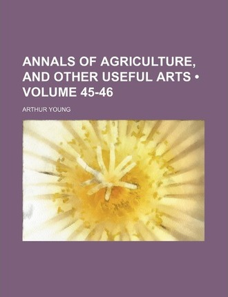Annals of Agriculture, and Other Useful Arts (Volume 45-46)