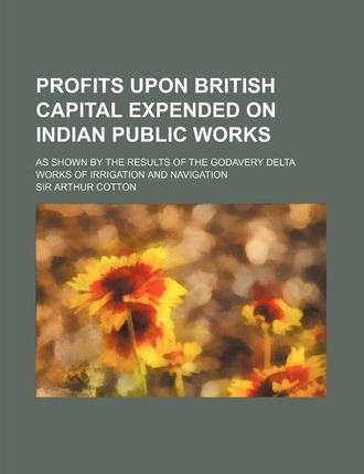 Profits Upon British Capital Expended on Indian Public Works; As Shown by the Results of the Godavery Delta Works of Irrigation and Navigation