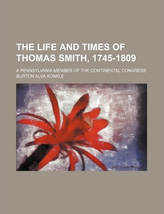 The Life and Times of Thomas Smith, 1745-1809; A Pennsylvania Member of the Continental Congress