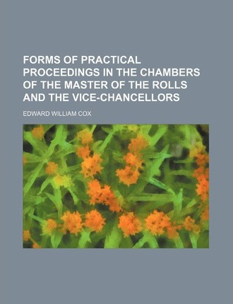 Forms of Practical Proceedings in the Chambers of the Master of the Rolls and the Vice-Chancellors