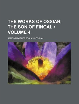 The Works of Ossian, the Son of Fingal (Volume 4)