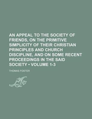 An Appeal to the Society of Friends, on the Primitive Simplicity of Their Christian Principles and Church Discipline, and on Some Recent Proceedings