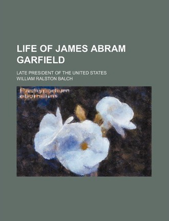 Life of James Abram Garfield; Late President of the United States