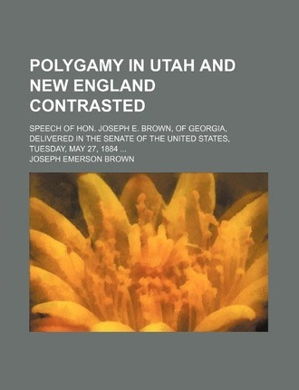 Polygamy in Utah and New England Contrasted; Speech of Hon. Joseph E. Brown, of Georgia, Delivered in the Senate of the United States, Tuesday, May 27