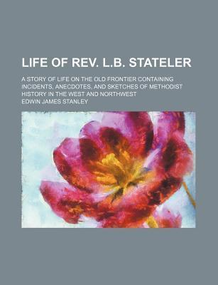 Life of REV. L.B. Stateler; A Story of Life on the Old Frontier Containing Incidents, Anecdotes, and Sketches of Methodist History in the West and Northwest
