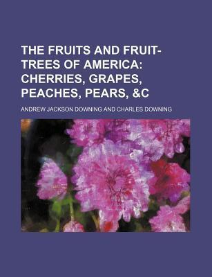 The Fruits and Fruit-Trees of America; Cherries, Grapes, Peaches, Pears, &C