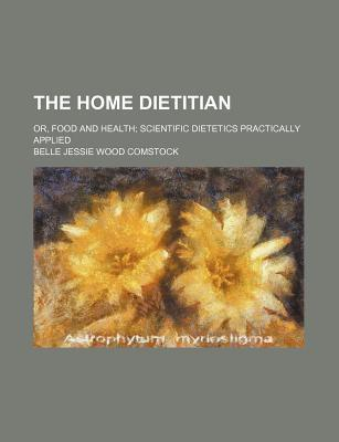 The Home Dietitian; Or, Food and Health Scientific Dietetics Practically Applied