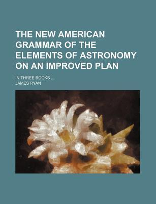 The New American Grammar of the Elements of Astronomy on an Improved Plan; In Three Books