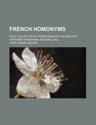 French Homonyms; Or, a Collection of Words Similar in Sound, But Different in Meaning and Spelling