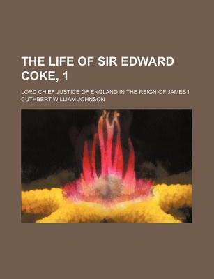 The Life of Sir Edward Coke, 1; Lord Chief Justice of England in the Reign of James I