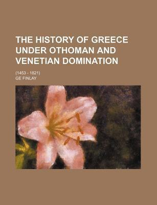 The History of Greece Under Othoman and Venetian Domination; (1453 - 1821)