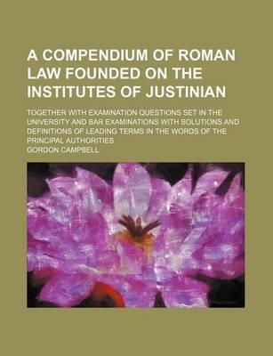 A Compendium of Roman Law Founded on the Institutes of Justinian; Together with Examination Questions Set in the University and Bar Examinations with Solutions and Definitions of Leading Terms in the Words of the Principal Authorities