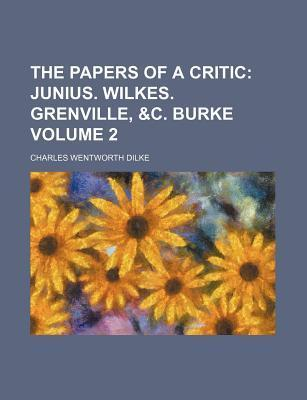 The Papers of a Critic Volume 2; Junius. Wilkes. Grenville, &C. Burke