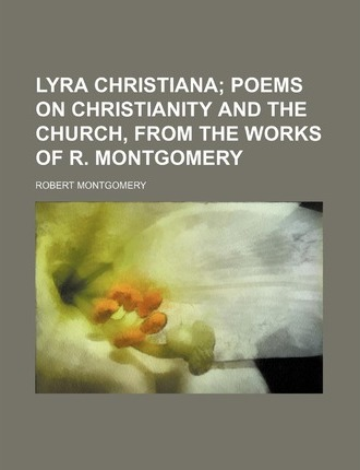 Lyra Christiana; Poems on Christianity and the Church, from the Works of R. Montgomery