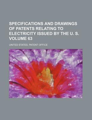 Specifications and Drawings of Patents Relating to Electricity Issued by the U. S. Volume 63