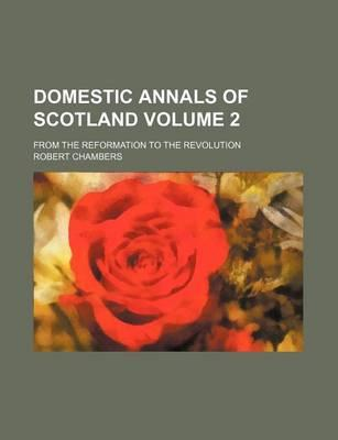 Domestic Annals of Scotland Volume 2; From the Reformation to the Revolution