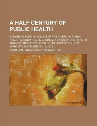 A Half Century of Public Health; Jubilee Historical Volume of the American Public Health Association, in Commemoration of the Fiftieth Anniversary C