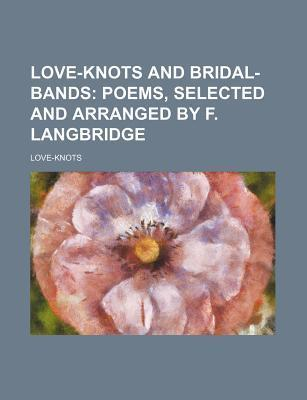 Love-Knots and Bridal-Bands; Poems, Selected and Arranged by F. Langbridge