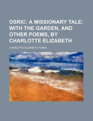 Osric; A Missionary Tale with the Garden, and Other Poems,  Charlotte Elizabeth