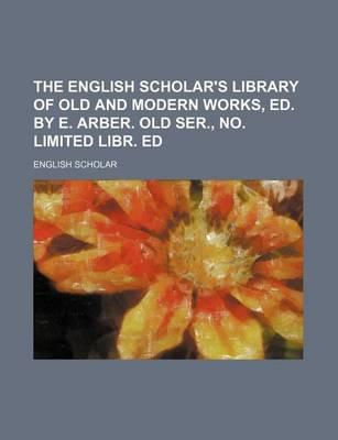 The English Scholar's Library of Old and Modern Works, Ed.  E. Arber. Old Ser., No. Limited Libr. Ed