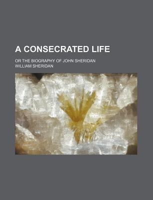 A Consecrated Life; Or the Biography of John Sheridan