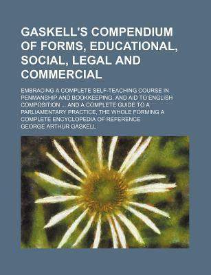 Gaskell's Compendium of Forms, Educational, Social, Legal and Commercial; Embracing a Complete Self-Teaching Course in Penmanship and Bookkeeping, and Aid to English Composition and a Complete Guide to a Parliamentary Practice, the Whole