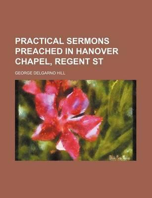 Practical Sermons Preached in Hanover Chapel, Regent St