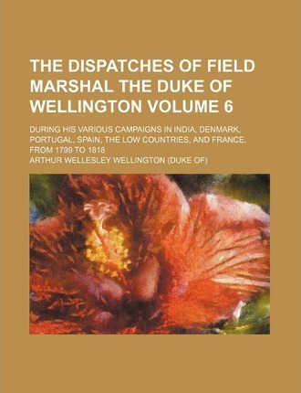 The Dispatches of Field Marshal the Duke of Wellington; During His Various Campaigns in India, Denmark, Portugal, Spain, the Low Countries, and France