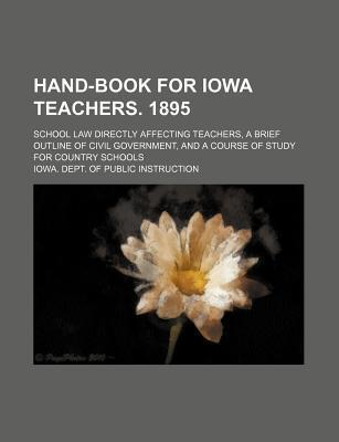 Hand-Book for Iowa Teachers. 1895; School Law Directly Affecting Teachers, a Brief Outline of Civil Government, and a Course of Study for Country Schools