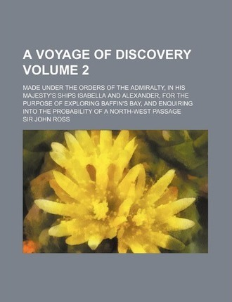 A Voyage of Discovery; Made Under the Orders of the Admiralty, in His Majesty's Ships Isabella and Alexander, for the Purpose of Exploring Baffin's