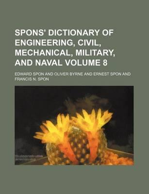 Spons' Dictionary of Engineering, Civil, Mechanical, Military, and Naval Volume 8