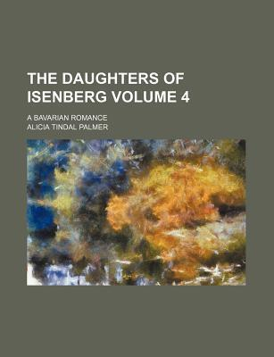 The Daughters of Isenberg; A Bavarian Romance Volume 4