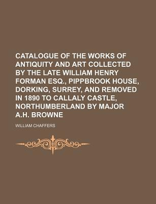 Catalogue of the Works of Antiquity and Art Collected by the Late William Henry Forman Esq., Pippbrook House, Dorking, Surrey, and Removed in 1890 to