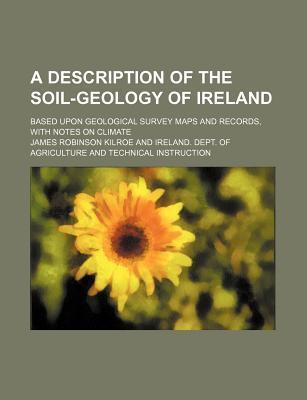A Description of the Soil-Geology of Ireland; Based Upon Geological Survey Maps and Records, with Notes on Climate