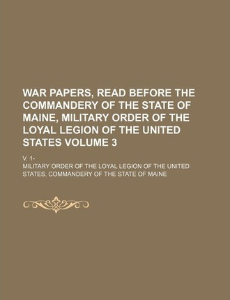 War Papers, Read Before the Commandery of the State of Maine, Military Order of the Loyal Legion of the United States; V. 1- Volume 3