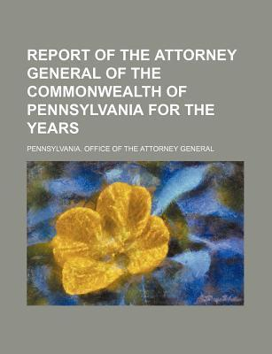 Report of the Attorney General of the Commonwealth of Pennsylvania for the Years