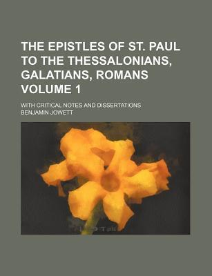 The Epistles of St. Paul to the Thessalonians, Galatians, Romans; With Critical Notes and Dissertations Volume 1