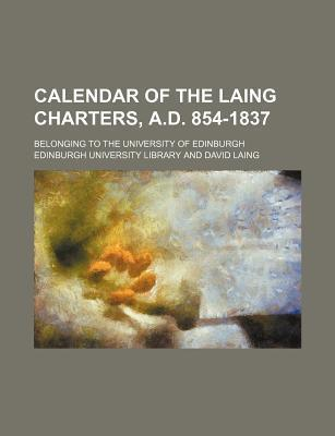 Calendar of the Laing Charters, A.D. 854-1837; Belonging to the University of Edinburgh