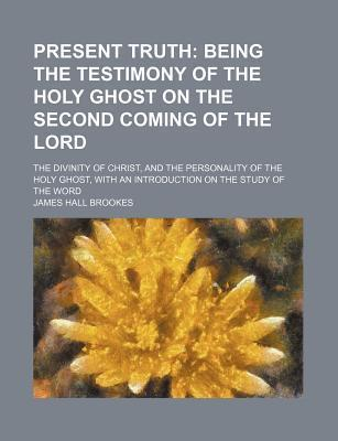 Present Truth; Being the Testimony of the Holy Ghost on the Second Coming of the Lord. the Divinity of Christ, and the Personality of the Holy Ghost, with an Introduction on the Study of the Word