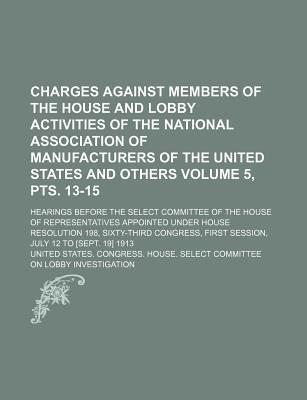 Charges Against Members of the House and Lobby Activities of the National Association of Manufacturers of the United States and Others; Hearings Before the Select Committee of the House of Representatives Appointed Volume 5, Pts. 13-15