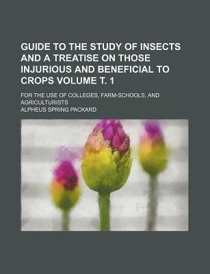 Guide to the Study of Insects and a Treatise on Those Injurious and Beneficial to Crops; For the Use of Colleges, Farm-Schools, and Agriculturists Volume . 1