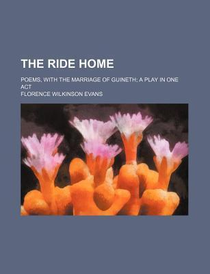 The Ride Home; Poems, with the Marriage of Guineth a Play in One Act
