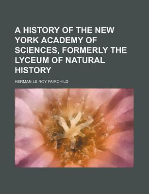 A History of the New York Academy of Sciences, Formerly the Lyceum of Natural History