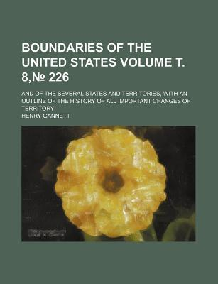 Boundaries of the United States; And of the Several States and Territories, with an Outline of the History of All Important Changes of Territory Volume . 8, 226