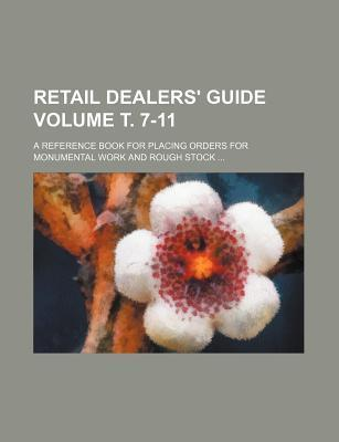 Retail Dealers' Guide; A Reference Book for Placing Orders for Monumental Work and Rough Stock Volume . 7-11