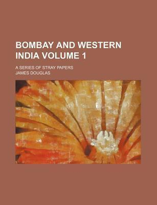 Bombay and Western India; A Series of Stray Papers Volume 1