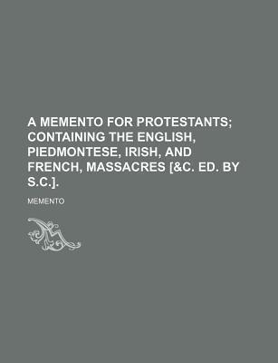 A Memento for Protestants; Containing the English, Piedmontese, Irish, and French, Massacres [&C. Ed. by S.C.].