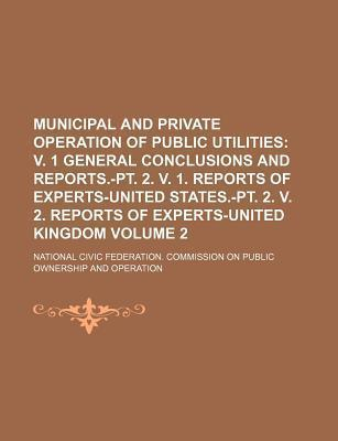 Municipal and Private Operation of Public Utilities; V. 1 General Conclusions and Reports.-PT. 2. V. 1. Reports of Experts-United States.-PT. 2. V. 2.