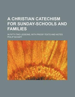 A Christian Catechism for Sunday-Schools and Families; In Fifty-Two Lessons, with Proof-Texts and Notes